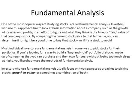 Fundamental Analysis One of the most popular ways of studying stocks is called fundamental analysis. Investors who use this approach like to look at basic.