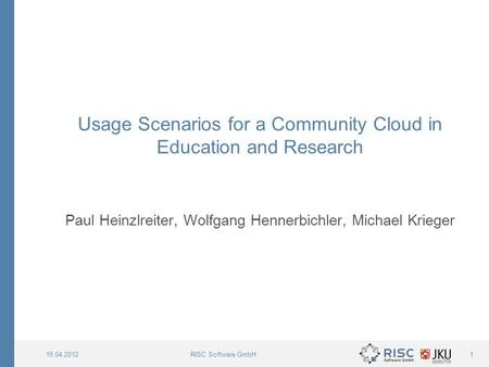 RISC Software GmbH19.04.20121 Usage Scenarios for a Community Cloud in Education and Research Paul Heinzlreiter, Wolfgang Hennerbichler, Michael Krieger.
