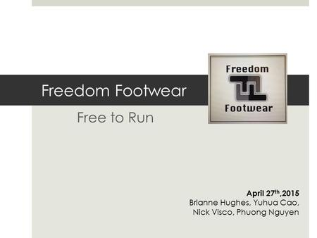Freedom Footwear Free to Run April 27 th,2015 Brianne Hughes, Yuhua Cao, Nick Visco, Phuong Nguyen.