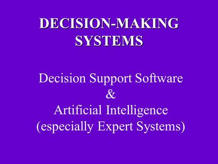 DECISION-MAKING SYSTEMS Decision Support Software & Artificial Intelligence (especially Expert Systems)