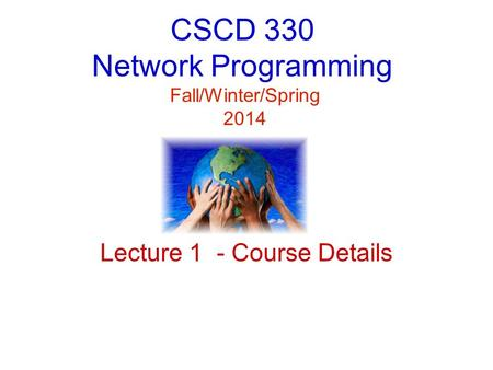 CSCD 330 Network Programming Fall/Winter/Spring 2014 Lecture 1 - Course Details.