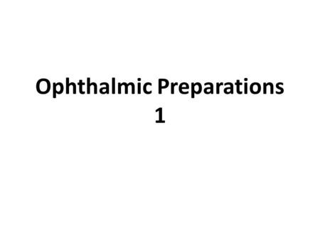 Ophthalmic Preparations 1. Definition Ophthalmic formulations are the specialized dosage forms designed to be instilled onto the external surface of the.