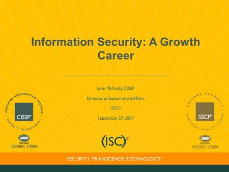 Information Security: A Growth Career Lynn McNulty, CISSP Director of Government Affairs (ISC) 2 September 27, 2007.