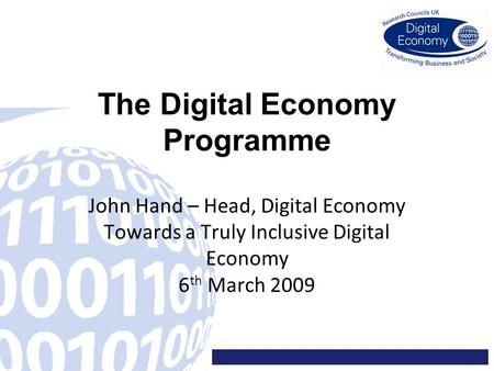 The Digital Economy Programme John Hand – Head, Digital Economy Towards a Truly Inclusive Digital Economy 6 th March 2009.