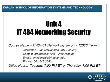 KAPLAN SCHOOL OF INFORMATION SYSTEMS AND TECHNOLOGY Unit 4 IT 484 Networking Security Course Name – IT484-01 Networking Security 1203C Term Instructor.