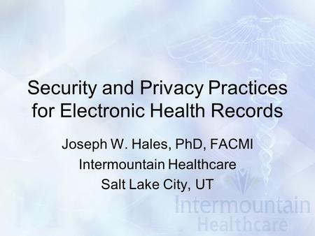 Security and Privacy Practices for Electronic Health Records Joseph W. Hales, PhD, FACMI Intermountain Healthcare Salt Lake City, UT.