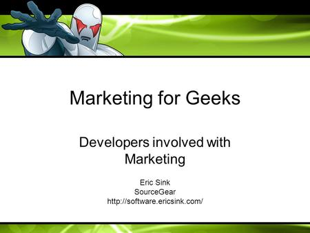 Marketing for Geeks Developers involved with Marketing Eric Sink SourceGear