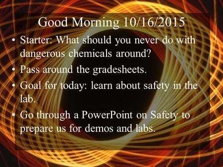 Good Morning 10/16/2015 Starter: What should you never do with dangerous chemicals around? Pass around the gradesheets. Goal for today: learn about safety.