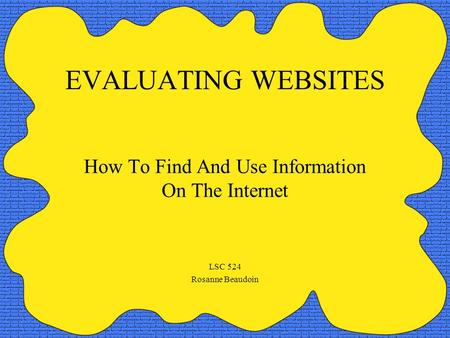 EVALUATING WEBSITES How To Find And Use Information On The Internet LSC 524 Rosanne Beaudoin.