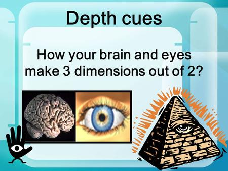 Depth cues How your brain and eyes make 3 dimensions out <strong>of</strong> 2?