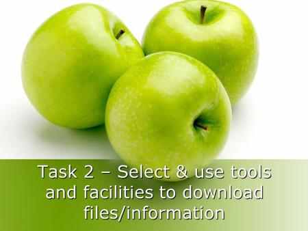 Task 2 – Select & use tools and facilities to download files/information.