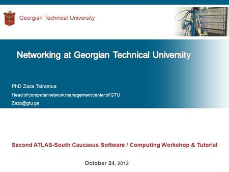 1 Second ATLAS-South Caucasus Software / Computing Workshop & Tutorial October 24, 2012 Georgian Technical University PhD Zaza Tsiramua Head of computer.