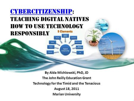 CyberCitizenship CyberCitizenship : Teaching Digital Natives How to Use Technology Responsibly By Aïda Michlowski, PhD, JD The John Reilly Education Grant.