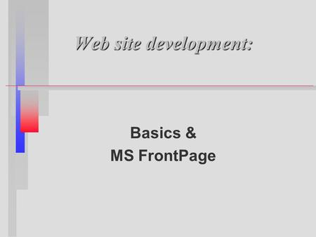 Web site development: Basics & MS FrontPage. What I hope to demonstrate n n Basics of a good web site n n How to most effectively communicate via the.