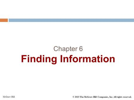 © 2013 The McGraw-Hill Companies, Inc. All rights reserved. McGraw-Hill Chapter 6 Finding Information.