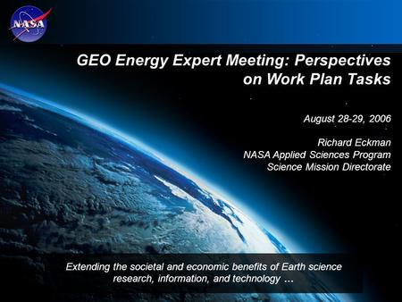 1 GEO Energy Expert Meeting: Perspectives on Work Plan Tasks August 28-29, 2006 Richard Eckman NASA Applied Sciences Program Science Mission Directorate.