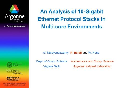 An Analysis of 10-Gigabit Ethernet Protocol Stacks in Multi-core Environments G. Narayanaswamy, P. Balaji and W. Feng Dept. of Comp. Science Virginia Tech.