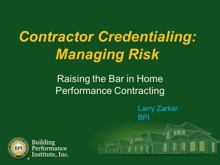 Contractor Credentialing: Managing Risk Raising the Bar in Home Performance Contracting Larry Zarker BPI.