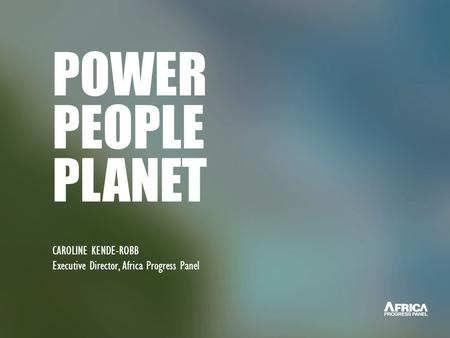 POWER PEOPLE PLANET CAROLINE KENDE-ROBB Executive Director, Africa Progress Panel.