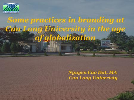 Nguyen Cao Dat, MA Cuu Long Univeristy Some practices in branding at Cuu Long University in the age of globalization.