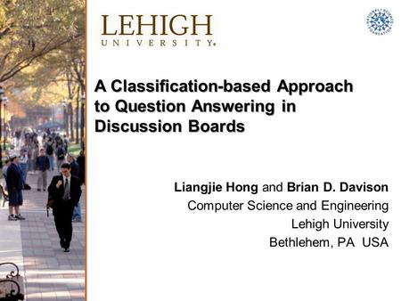 A Classification-based Approach to Question Answering in Discussion Boards Liangjie Hong and Brian D. Davison Computer Science and Engineering Lehigh University.