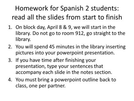 Homework for Spanish 2 students: read all the slides from start to finish 1.On block day, April 8 & 9, we will start in the library. Do not go to room.