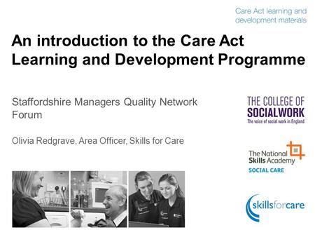 An introduction to the Care Act Learning and Development Programme Staffordshire Managers Quality Network Forum Olivia Redgrave, Area Officer, Skills for.