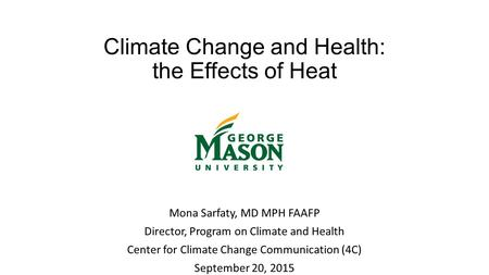 Climate Change and Health: the Effects of Heat Mona Sarfaty, MD MPH FAAFP Director, Program on Climate and Health Center for Climate Change Communication.