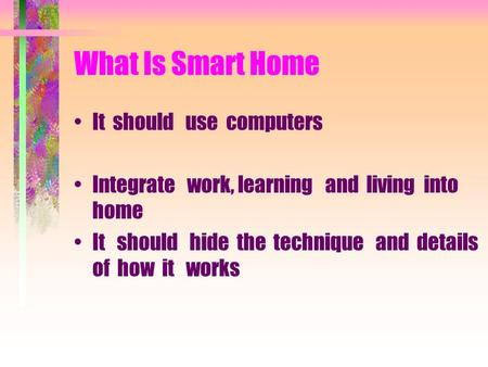 What Is Smart Home It should use computers Integrate work, learning and living into home It should hide the technique and details of how it works.
