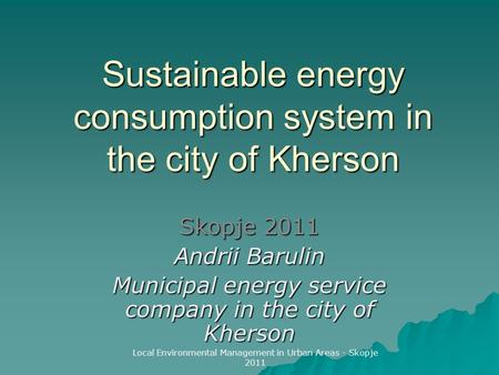 Sustainable energy consumption system in the city of Kherson Skopje 2011 Andrii Barulin Municipal energy service company in the city of Kherson Local Environmental.