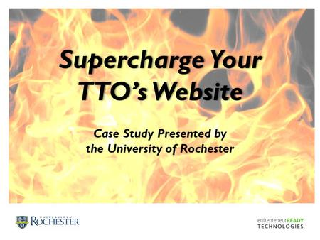 Supercharge YourSupercharge Your TTO's WebsiteTTO's Website Case Study Presented by the University of Rochester.