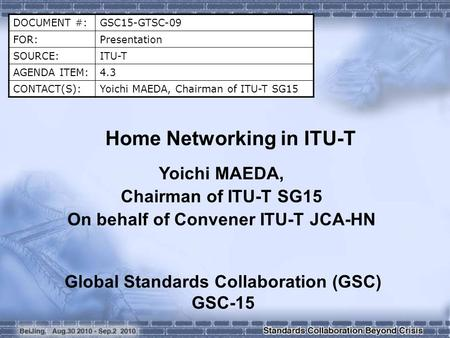 DOCUMENT #:GSC15-GTSC-09 FOR:Presentation SOURCE:ITU-T AGENDA ITEM:4.3 CONTACT(S):Yoichi MAEDA, Chairman of ITU-T SG15 Home Networking in ITU-T Yoichi.