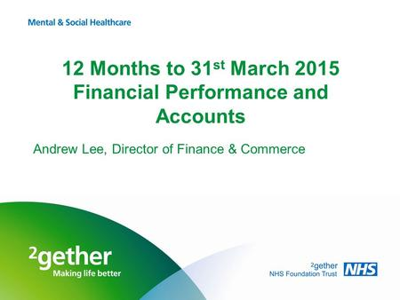 12 Months to 31 st March 2015 Financial Performance and Accounts Andrew Lee, Director of Finance & Commerce.