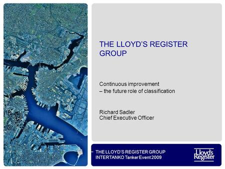 THE LLOYD'S REGISTER GROUP INTERTANKO Tanker Event 2009 THE LLOYD'S REGISTER GROUP Continuous improvement – the future role of classification Richard Sadler.