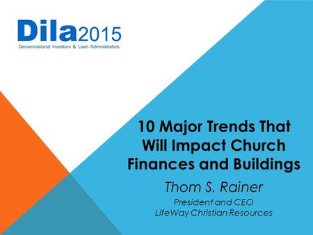 10 Major Trends That Will Impact Church Finances and Buildings Thom S. Rainer President and CEO LifeWay Christian Resources.