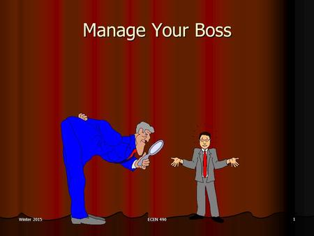 "ECEN 490 1 Winter 2015 Manage Your Boss. ECEN 490 2 Winter 2015 Manage Your Boss "" … the expression managing your boss, does not refer to political maneuvering."