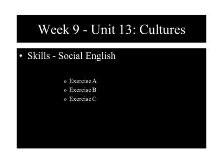 Week 9 - Unit 13: Cultures Skills - Social English »Exercise A »Exercise B »Exercise C.