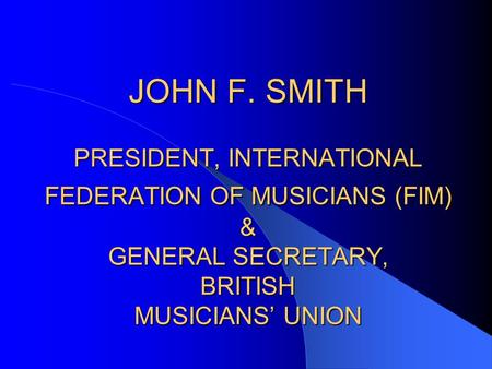 JOHN F. SMITH PRESIDENT, INTERNATIONAL FEDERATION OF MUSICIANS (FIM) & GENERAL SECRETARY, BRITISH MUSICIANS' UNION.