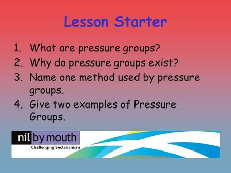Lesson Starter 1.What are pressure groups? 2.Why do pressure groups exist? 3.Name one method used by pressure groups. 4.Give two examples of Pressure.
