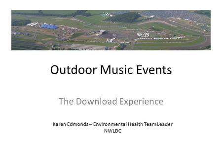 Outdoor Music Events The Download Experience Karen Edmonds – Environmental Health Team Leader NWLDC.