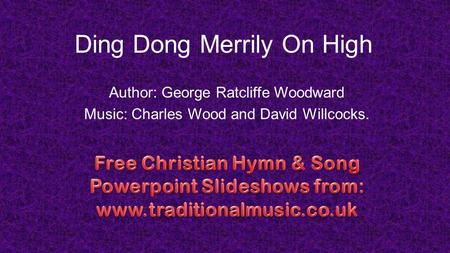 Ding Dong Merrily On High Author: George Ratcliffe Woodward Music: Charles Wood and David Willcocks.