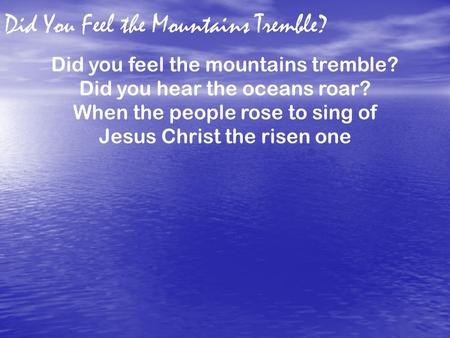 Did You Feel the Mountains Tremble? Did you feel the mountains tremble? Did you hear the oceans roar? When the people rose to sing of Jesus Christ the.