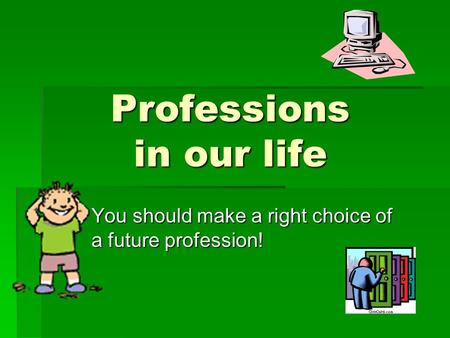 Professions in our life You should make a right choice of a future profession!