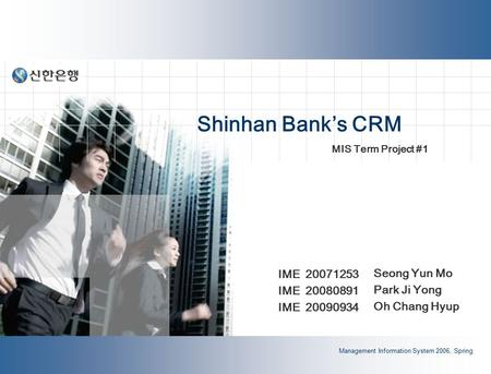 <strong>Management</strong> Information <strong>System</strong> 2006, Spring Shinhan <strong>Bank</strong>'s CRM Seong Yun Mo Park Ji Yong Oh Chang Hyup MIS Term Project #1 IME 20071253 IME 20080891 IME.