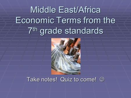 Middle East/Africa Economic Terms from the 7 th grade standards Take notes! Quiz to come! Take notes! Quiz to come!