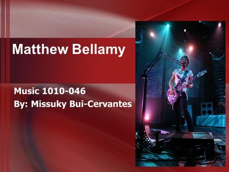 Matthew Bellamy Music 1010-046 By: Missuky Bui-Cervantes.