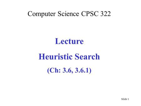 Computer Science CPSC 322 Lecture Heuristic Search (Ch: 3.6, 3.6.1) Slide 1.