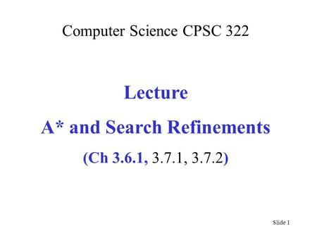 Computer Science CPSC 322 Lecture A* and Search Refinements (Ch 3.6.1, 3.7.1, 3.7.2) Slide 1.