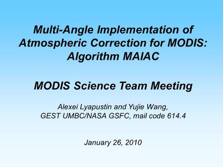 Multi-Angle Implementation of Atmospheric Correction for MODIS: Algorithm MAIAC MODIS Science Team Meeting Alexei Lyapustin and Yujie Wang, GEST UMBC/NASA.