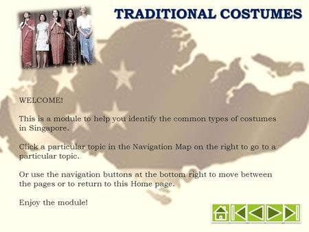 TRADITIONAL COSTUMES WELCOME! This is a module to help you identify the common types of costumes in Singapore. Click a particular topic in the Navigation.